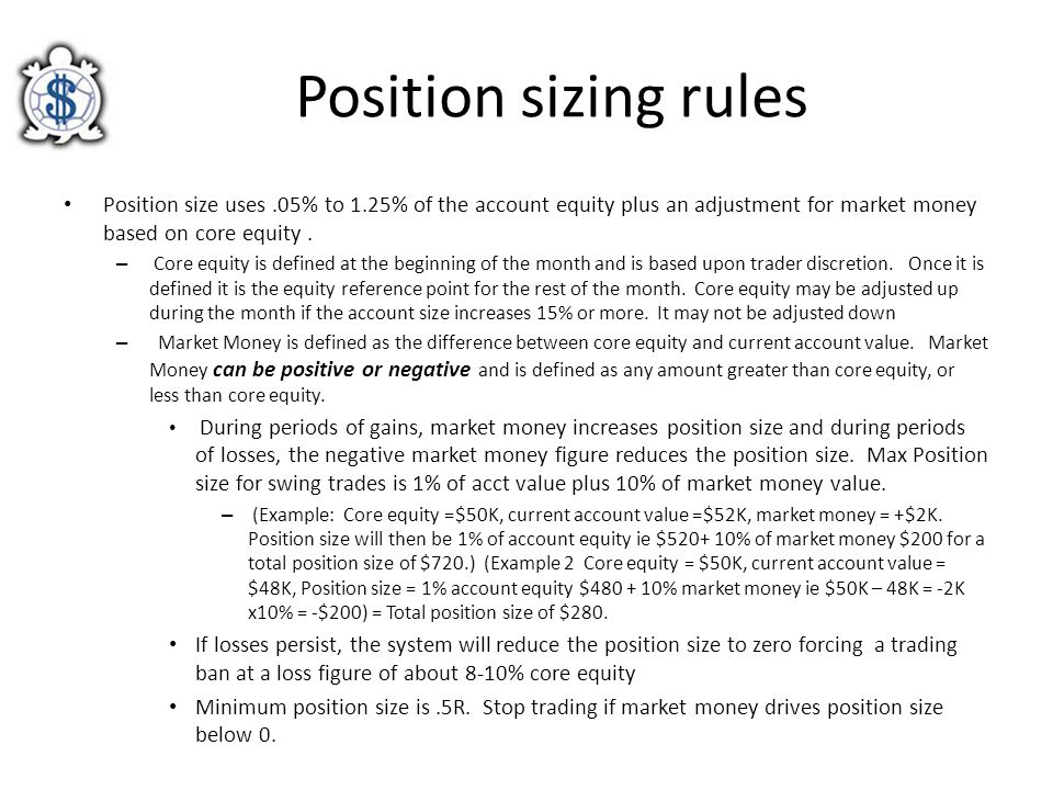 Position sizing rules Position size uses.05% to 1.25% of the account equity plus an adjustment for market money based on core equity. – Core equity is