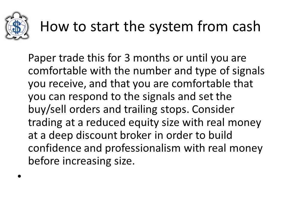 How to start the system from cash Paper trade this for 3 months or until you are comfortable with the number and type of signals you receive, and that