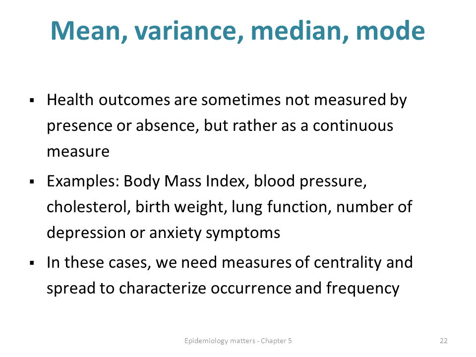 Mean, variance, median, mode  Health outcomes are sometimes not measured by presence or absence, but rather as a continuous measure  Examples: Body