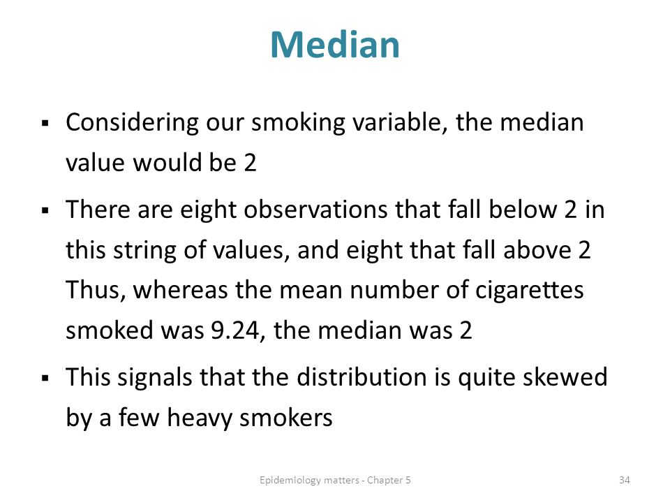 Median  Considering our smoking variable, the median value would be 2  There are eight observations that fall below 2 in this string of values, and