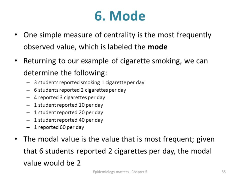 6. Mode One simple measure of centrality is the most frequently observed value, which is labeled the mode Returning to our example of cigarette smokin