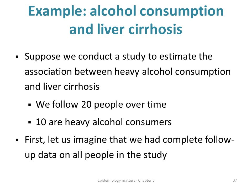 Example: alcohol consumption and liver cirrhosis  Suppose we conduct a study to estimate the association between heavy alcohol consumption and liver