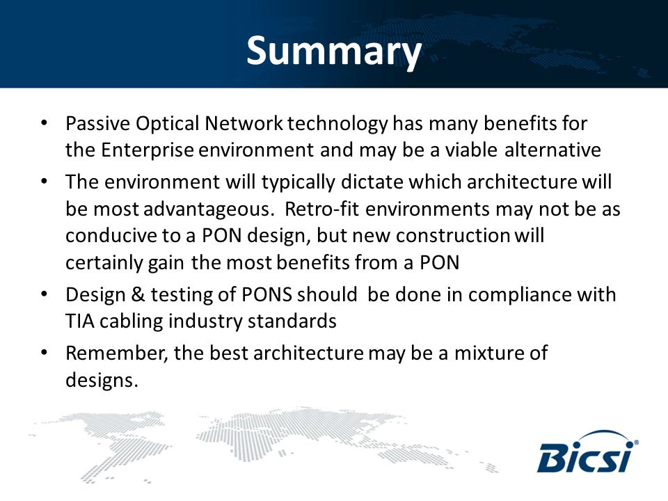 Summary Passive Optical Network technology has many benefits for the Enterprise environment and may be a viable alternative The environment will typic