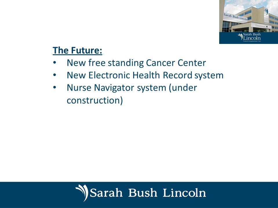 The Future: New free standing Cancer Center New Electronic Health Record system Nurse Navigator system (under construction)