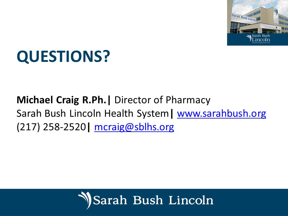 QUESTIONS? Michael Craig R.Ph.| Director of Pharmacy Sarah Bush Lincoln Health System| www.sarahbush.orgwww.sarahbush.org (217) 258-2520| mcraig@sblhs