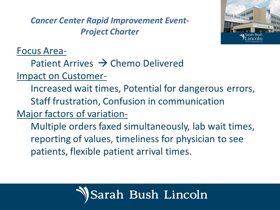 Focus Area- Patient Arrives  Chemo Delivered Impact on Customer- Increased wait times, Potential for dangerous errors, Staff frustration, Confusion in communication Major factors of variation- Multiple orders faxed simultaneously, lab wait times, reporting of values, timeliness for physician to see patients, flexible patient arrival times.