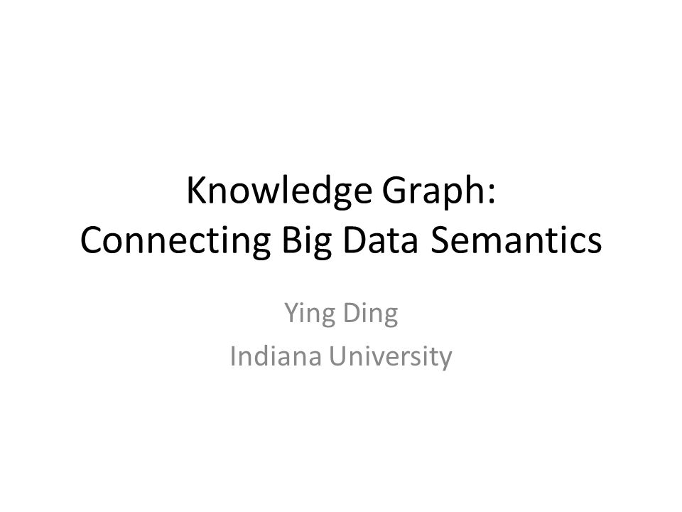 Knowledge Graph: Connecting Big Data Semantics Ying Ding Indiana University