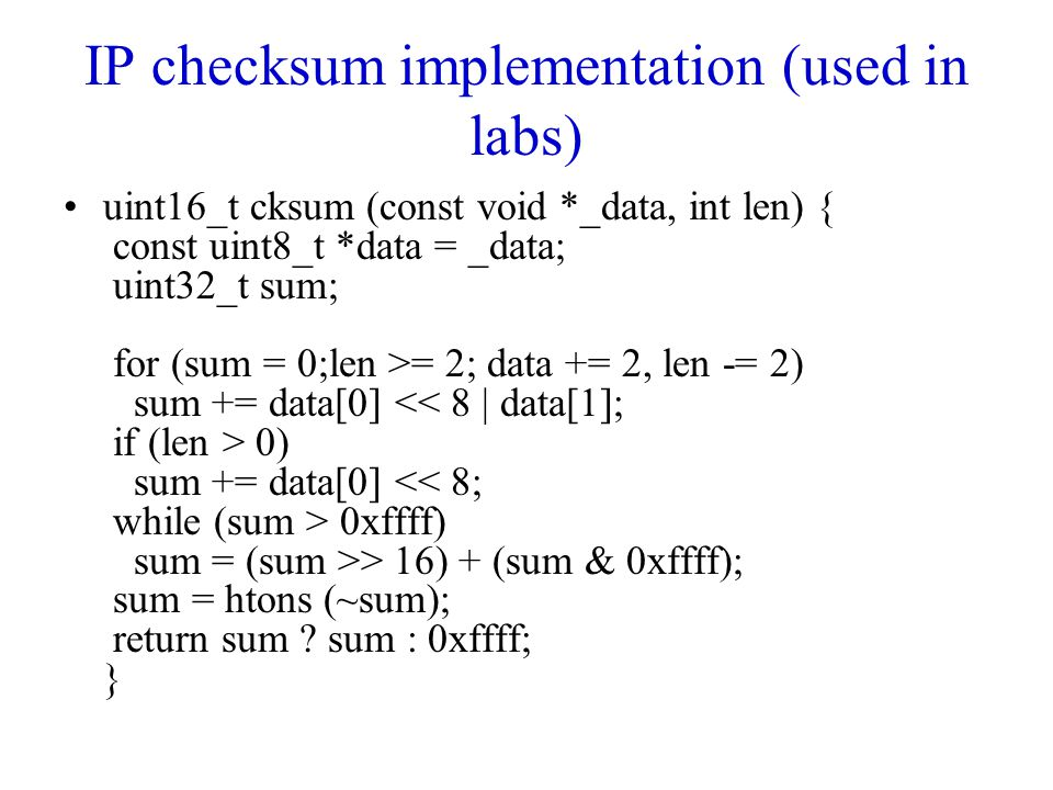 IP checksum implementation (used in labs) uint16_t cksum (const void *_data, int len) { const uint8_t *data = _data; uint32_t sum; for (sum = 0;len >=
