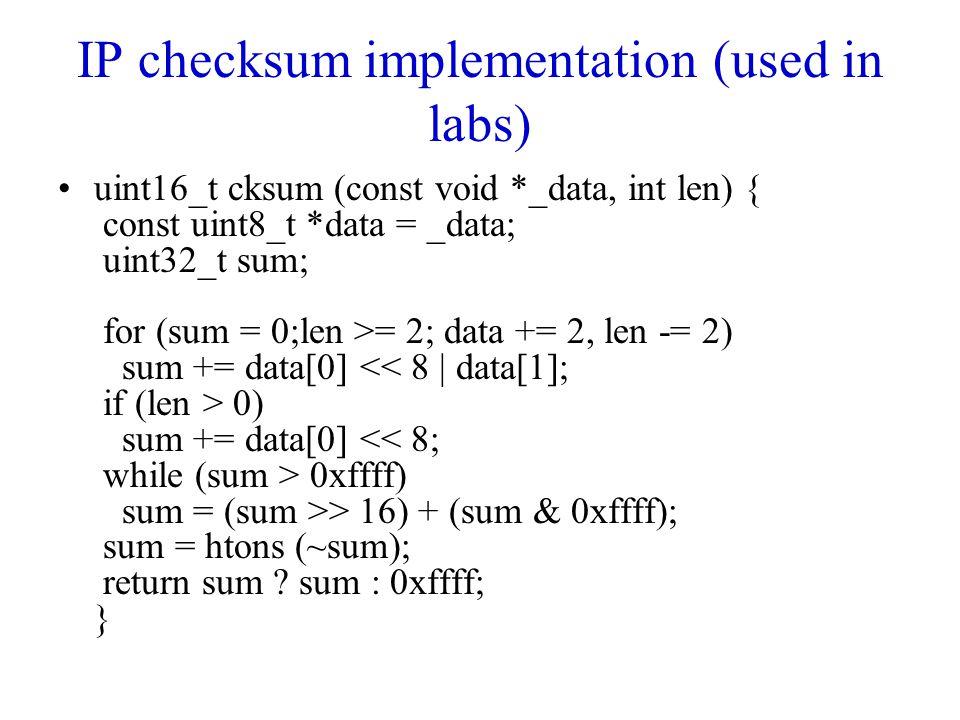 IP checksum implementation (used in labs) uint16_t cksum (const void *_data, int len) { const uint8_t *data = _data; uint32_t sum; for (sum = 0;len >= 2; data += 2, len -= 2) sum += data[0] 0) sum += data[0] 0xffff) sum = (sum >> 16) + (sum & 0xffff); sum = htons (~sum); return sum .