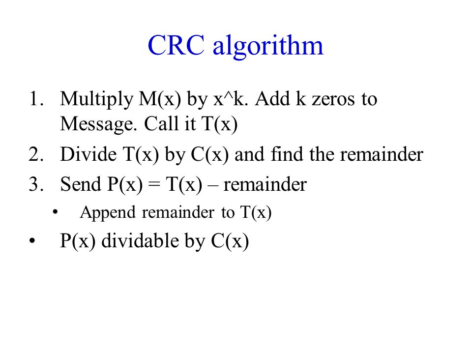 CRC algorithm 1.Multiply M(x) by x^k. Add k zeros to Message. Call it T(x) 2.Divide T(x) by C(x) and find the remainder 3.Send P(x) = T(x) – remainder