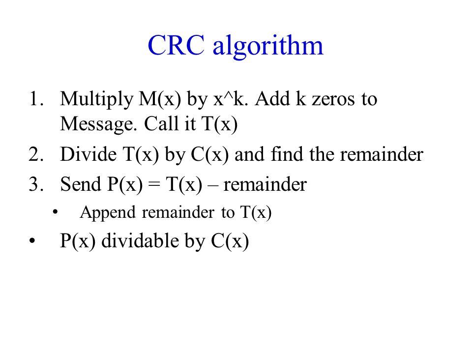 CRC algorithm 1.Multiply M(x) by x^k. Add k zeros to Message.