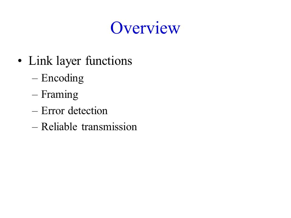Overview Link layer functions –Encoding –Framing –Error detection –Reliable transmission