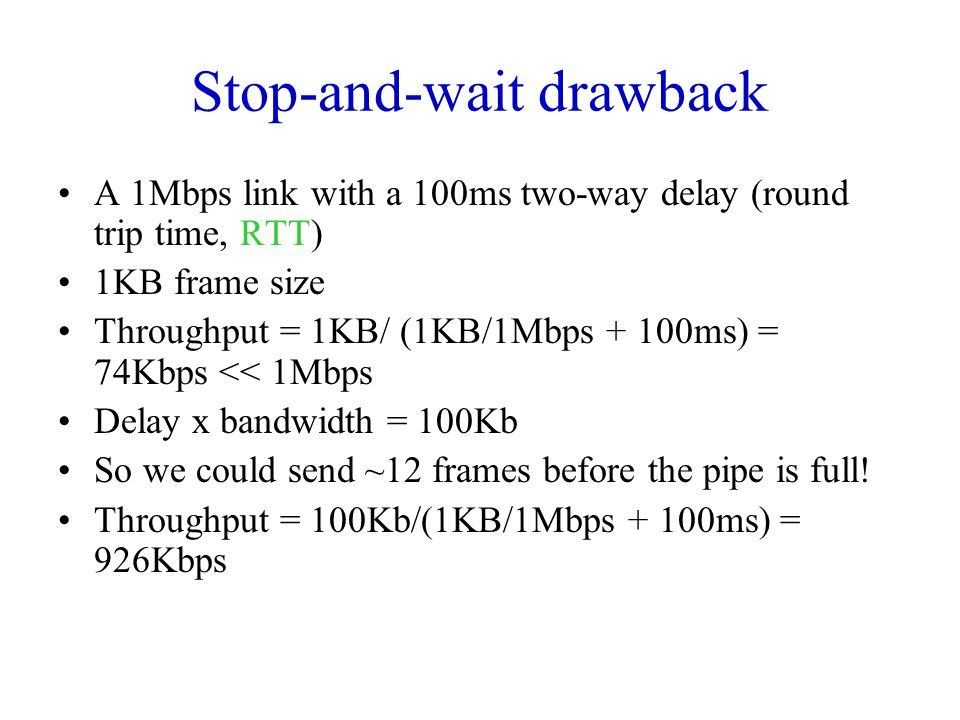 Stop-and-wait drawback A 1Mbps link with a 100ms two-way delay (round trip time, RTT) 1KB frame size Throughput = 1KB/ (1KB/1Mbps + 100ms) = 74Kbps << 1Mbps Delay x bandwidth = 100Kb So we could send ~12 frames before the pipe is full.