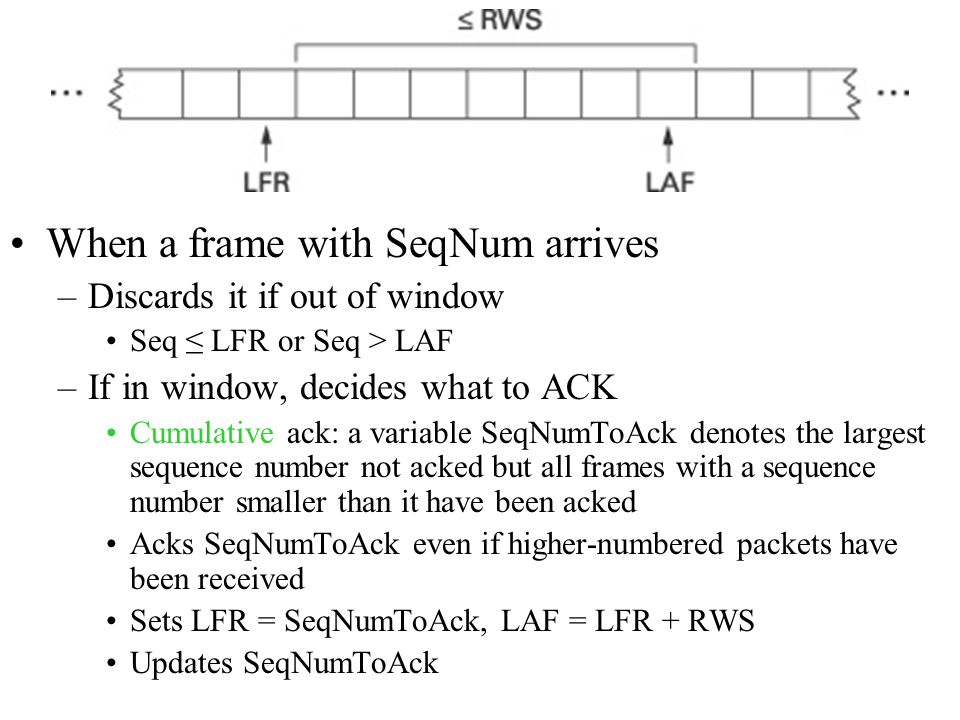 When a frame with SeqNum arrives –Discards it if out of window Seq ≤ LFR or Seq > LAF –If in window, decides what to ACK Cumulative ack: a variable SeqNumToAck denotes the largest sequence number not acked but all frames with a sequence number smaller than it have been acked Acks SeqNumToAck even if higher-numbered packets have been received Sets LFR = SeqNumToAck, LAF = LFR + RWS Updates SeqNumToAck