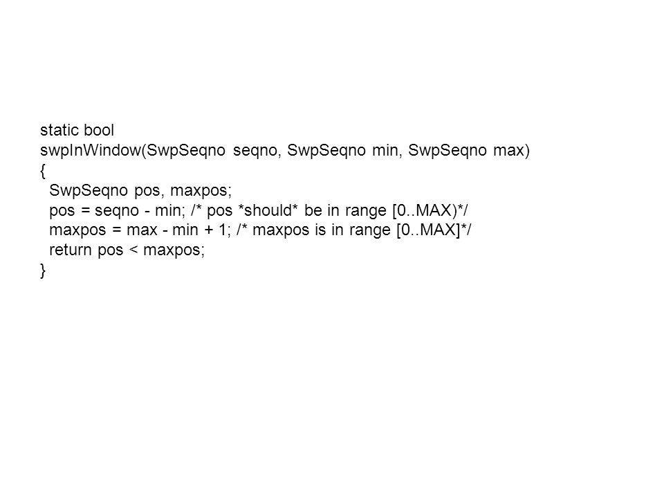static bool swpInWindow(SwpSeqno seqno, SwpSeqno min, SwpSeqno max) { SwpSeqno pos, maxpos; pos = seqno - min; /* pos *should* be in range [0..MAX)*/ maxpos = max - min + 1; /* maxpos is in range [0..MAX]*/ return pos < maxpos; }
