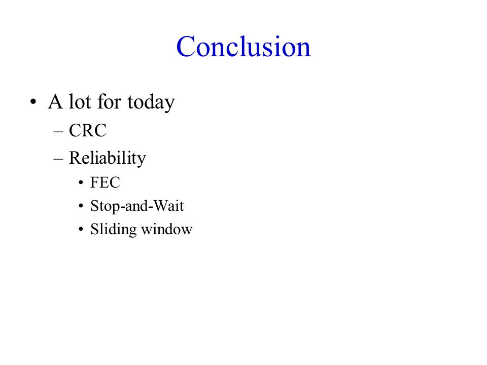 Conclusion A lot for today –CRC –Reliability FEC Stop-and-Wait Sliding window