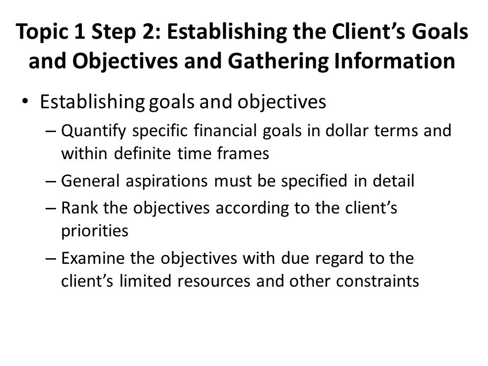 Topic 1 Step 2: Establishing the Client's Goals and Objectives and Gathering Information Establishing goals and objectives – Quantify specific financial goals in dollar terms and within definite time frames – General aspirations must be specified in detail – Rank the objectives according to the client's priorities – Examine the objectives with due regard to the client's limited resources and other constraints