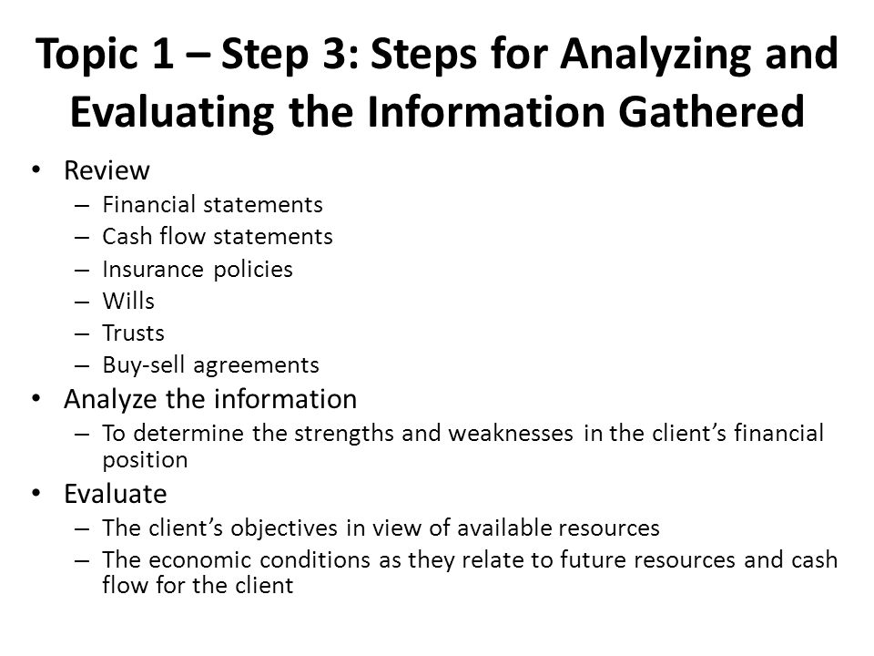 Topic 1 – Step 3: Steps for Analyzing and Evaluating the Information Gathered Review – Financial statements – Cash flow statements – Insurance policies – Wills – Trusts – Buy-sell agreements Analyze the information – To determine the strengths and weaknesses in the client's financial position Evaluate – The client's objectives in view of available resources – The economic conditions as they relate to future resources and cash flow for the client