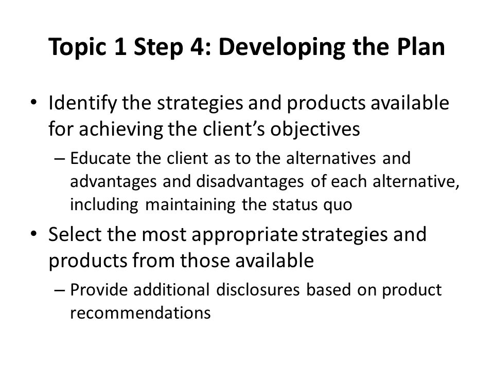 Topic 1 Step 4: Developing the Plan Identify the strategies and products available for achieving the client's objectives – Educate the client as to the alternatives and advantages and disadvantages of each alternative, including maintaining the status quo Select the most appropriate strategies and products from those available – Provide additional disclosures based on product recommendations