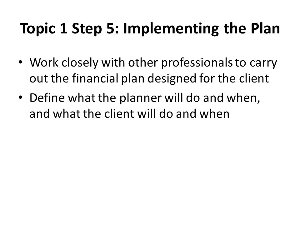 Topic 1 Step 5: Implementing the Plan Work closely with other professionals to carry out the financial plan designed for the client Define what the planner will do and when, and what the client will do and when