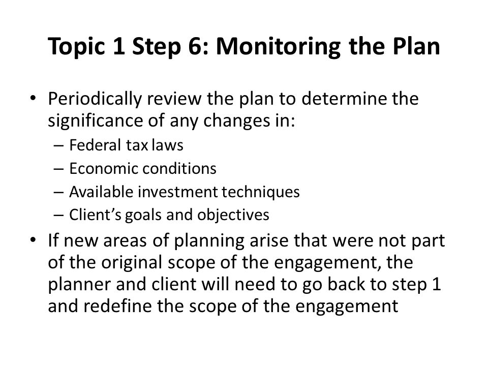 Topic 1 Step 6: Monitoring the Plan Periodically review the plan to determine the significance of any changes in: – Federal tax laws – Economic conditions – Available investment techniques – Client's goals and objectives If new areas of planning arise that were not part of the original scope of the engagement, the planner and client will need to go back to step 1 and redefine the scope of the engagement