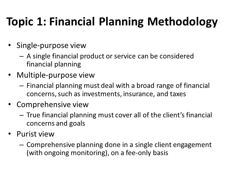Topic 1: Financial Planning Methodology Single-purpose view – A single financial product or service can be considered financial planning Multiple-purpose view – Financial planning must deal with a broad range of financial concerns, such as investments, insurance, and taxes Comprehensive view – True financial planning must cover all of the client's financial concerns and goals Purist view – Comprehensive planning done in a single client engagement (with ongoing monitoring), on a fee-only basis