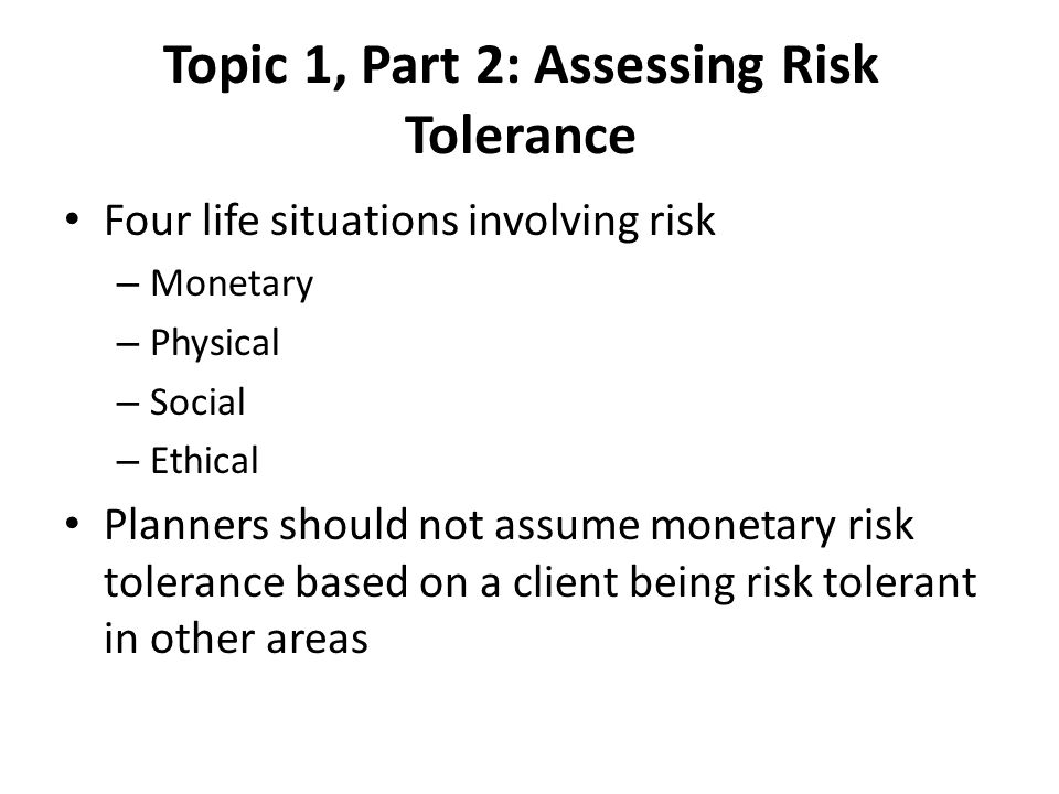 Topic 1, Part 2: Assessing Risk Tolerance Four life situations involving risk – Monetary – Physical – Social – Ethical Planners should not assume monetary risk tolerance based on a client being risk tolerant in other areas