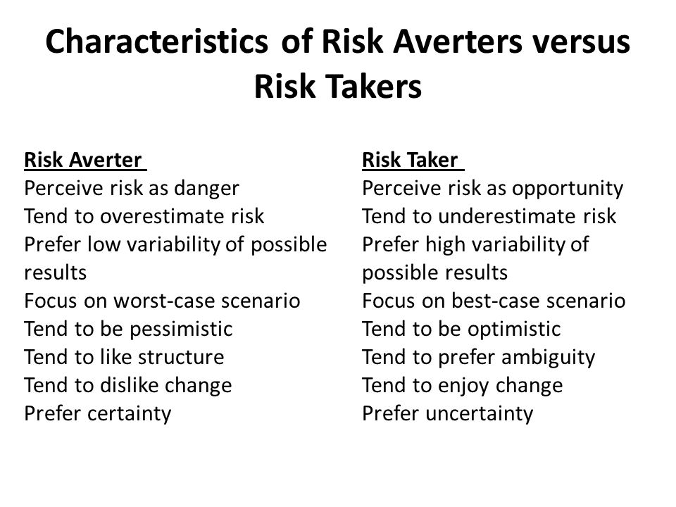 Characteristics of Risk Averters versus Risk Takers Risk Averter Risk Taker Perceive risk as danger Perceive risk as opportunity Tend to overestimate risk Tend to underestimate risk Prefer low variability of possible Prefer high variability of results possible results Focus on worst-case scenario Focus on best-case scenario Tend to be pessimistic Tend to be optimistic Tend to like structure Tend to prefer ambiguity Tend to dislike change Tend to enjoy change Prefer certainty Prefer uncertainty