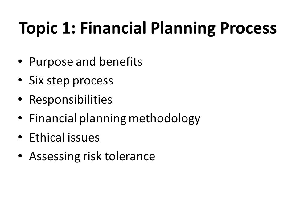 Topic 1: Financial Planning Process Purpose and benefits Six step process Responsibilities Financial planning methodology Ethical issues Assessing risk tolerance