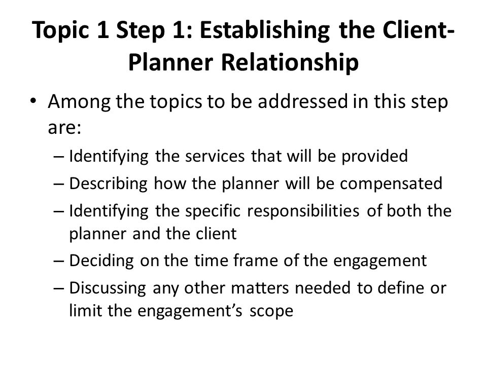 Topic 1 Step 1: Establishing the Client- Planner Relationship Among the topics to be addressed in this step are: – Identifying the services that will be provided – Describing how the planner will be compensated – Identifying the specific responsibilities of both the planner and the client – Deciding on the time frame of the engagement – Discussing any other matters needed to define or limit the engagement's scope