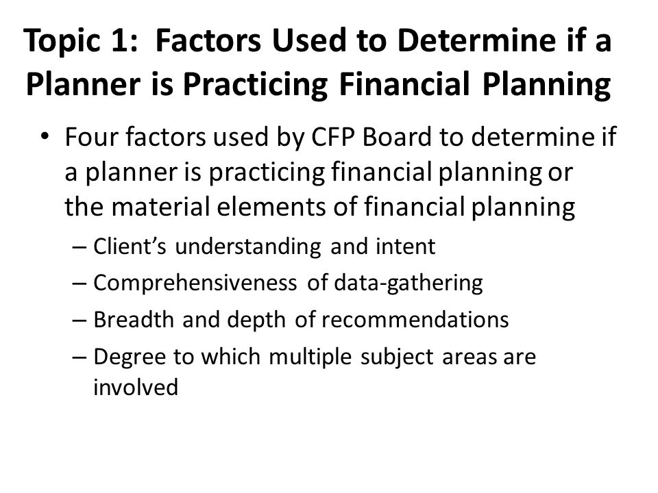 Topic 1: Responsibilities Typically, the financial planner is responsible for all six steps in the financial planning process The client will be responsible for: – Providing all of the necessary information – Reviewing the recommended plan – Some of the implementation – Monitoring the plan