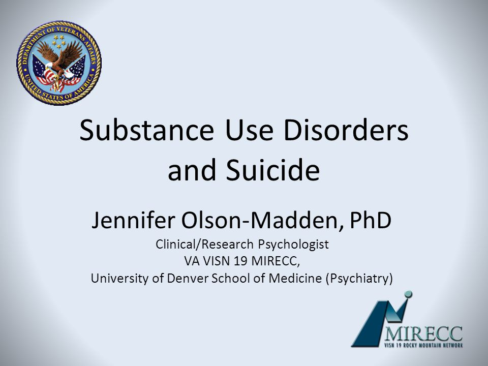 Substance Use Disorders and Suicide Jennifer Olson-Madden, PhD Clinical/Research Psychologist VA VISN 19 MIRECC, University of Denver School of Medici