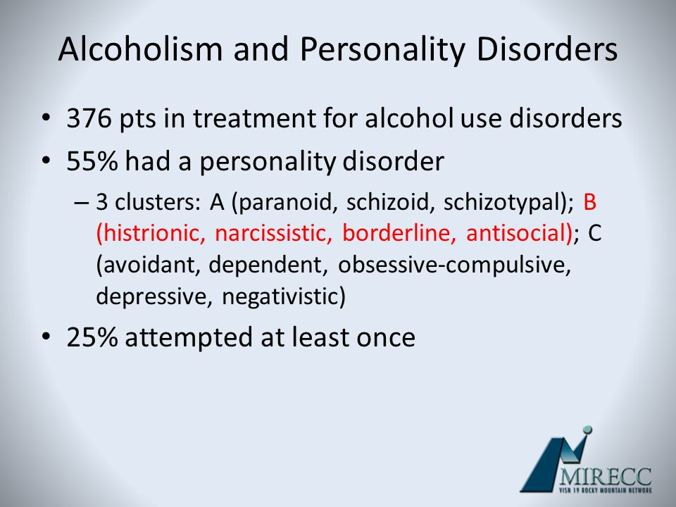 Alcoholism and Personality Disorders 376 pts in treatment for alcohol use disorders 55% had a personality disorder – 3 clusters: A (paranoid, schizoid