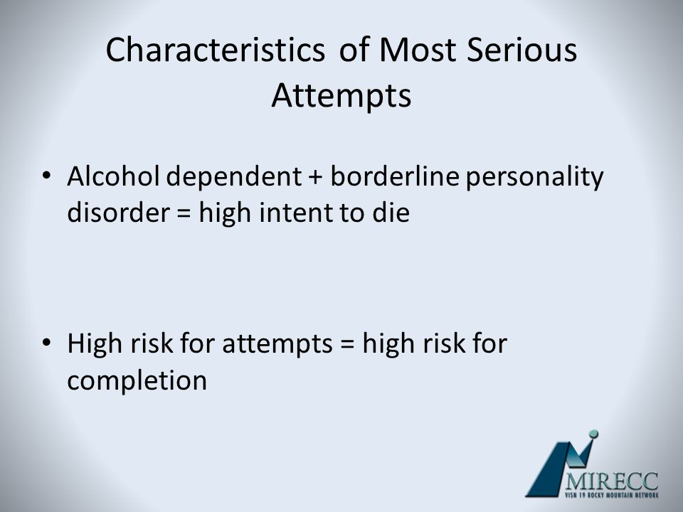 Characteristics of Most Serious Attempts Alcohol dependent + borderline personality disorder = high intent to die High risk for attempts = high risk f