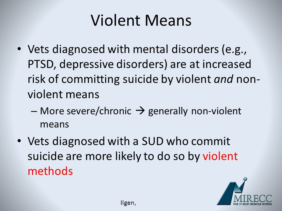 Violent Means Vets diagnosed with mental disorders (e.g., PTSD, depressive disorders) are at increased risk of committing suicide by violent and non-