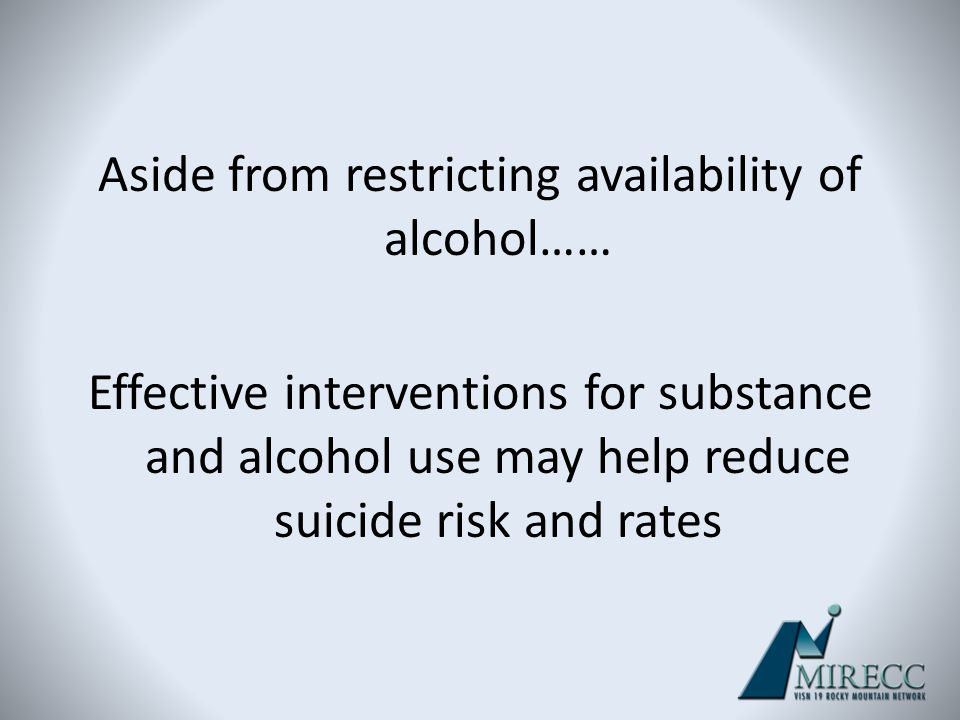 Aside from restricting availability of alcohol…… Effective interventions for substance and alcohol use may help reduce suicide risk and rates