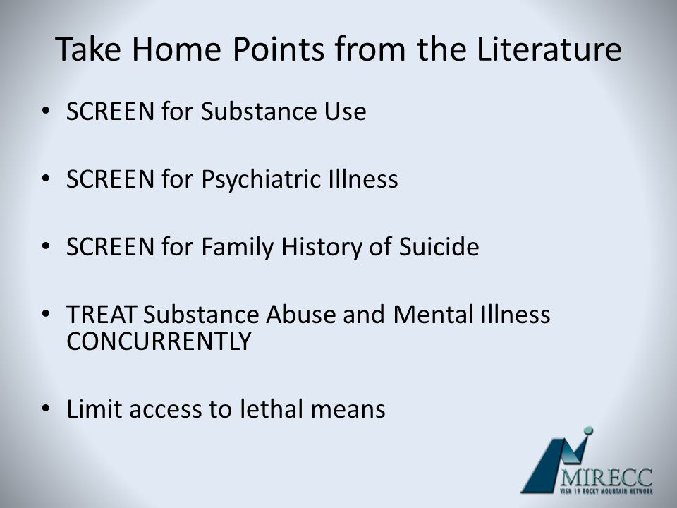 Take Home Points from the Literature SCREEN for Substance Use SCREEN for Psychiatric Illness SCREEN for Family History of Suicide TREAT Substance Abus