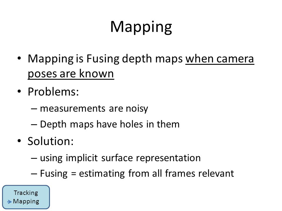 Mapping is Fusing depth maps when camera poses are known Problems: – measurements are noisy – Depth maps have holes in them Solution: – using implicit