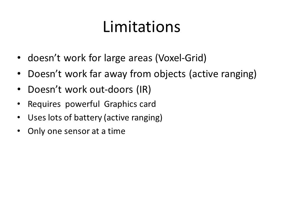 Limitations doesn't work for large areas (Voxel-Grid) Doesn't work far away from objects (active ranging) Doesn't work out-doors (IR) Requires powerfu