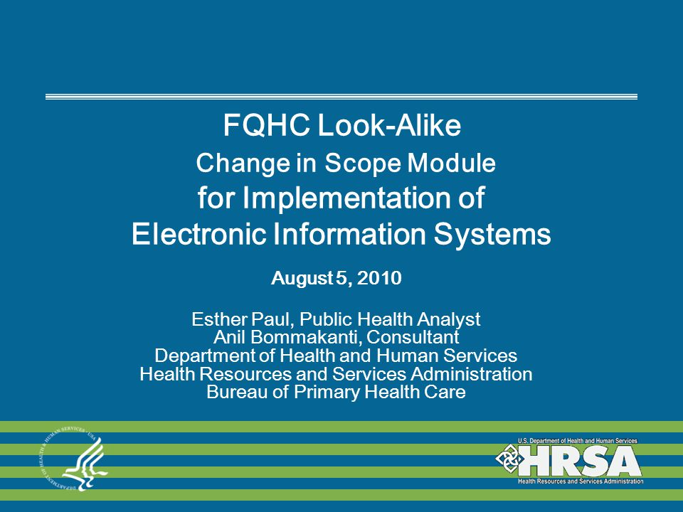 FQHC Look-Alike Change in Scope Module for Implementation of Electronic Information Systems August 5, 2010 Esther Paul, Public Health Analyst Anil Bommakanti, Consultant Department of Health and Human Services Health Resources and Services Administration Bureau of Primary Health Care
