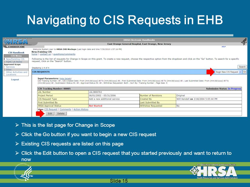 Slide 15  This is the list page for Change in Scope  Click the Go button if you want to begin a new CIS request  Existing CIS requests are listed on this page  Click the Edit button to open a CIS request that you started previously and want to return to now Navigating to CIS Requests in EHB