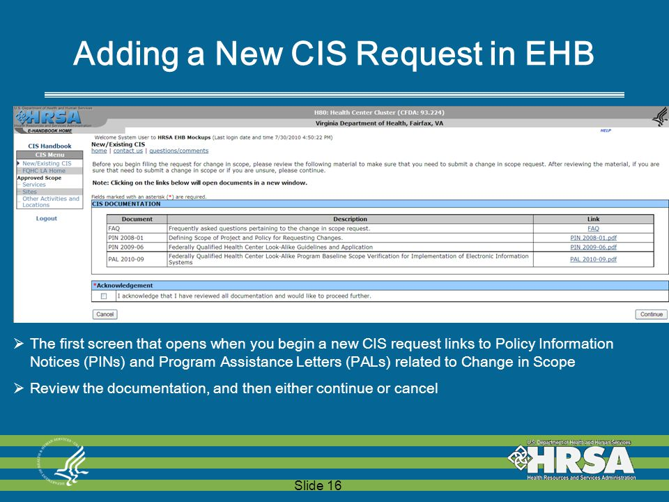 Slide 16 Adding a New CIS Request in EHB  The first screen that opens when you begin a new CIS request links to Policy Information Notices (PINs) and Program Assistance Letters (PALs) related to Change in Scope  Review the documentation, and then either continue or cancel