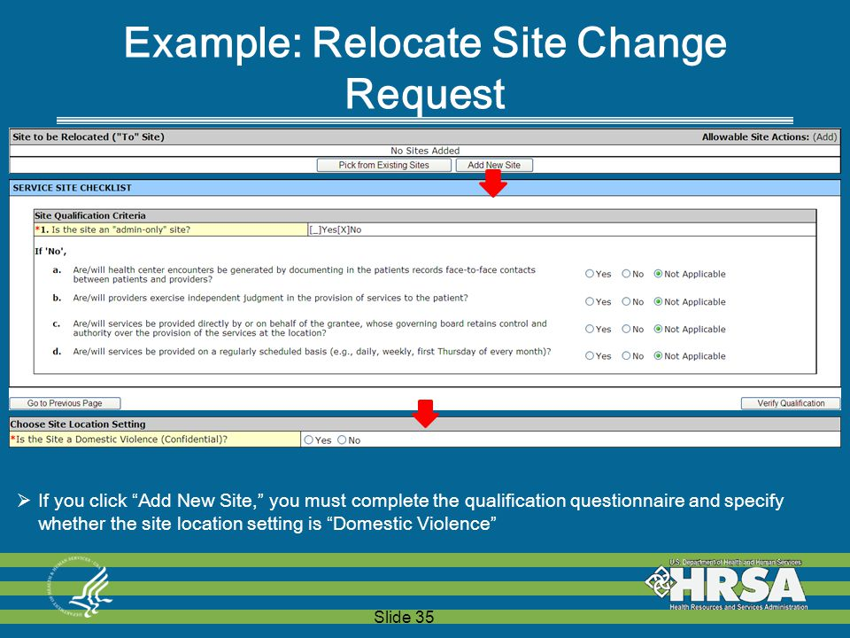 Slide 35 Example: Relocate Site Change Request  If you click Add New Site, you must complete the qualification questionnaire and specify whether the site location setting is Domestic Violence