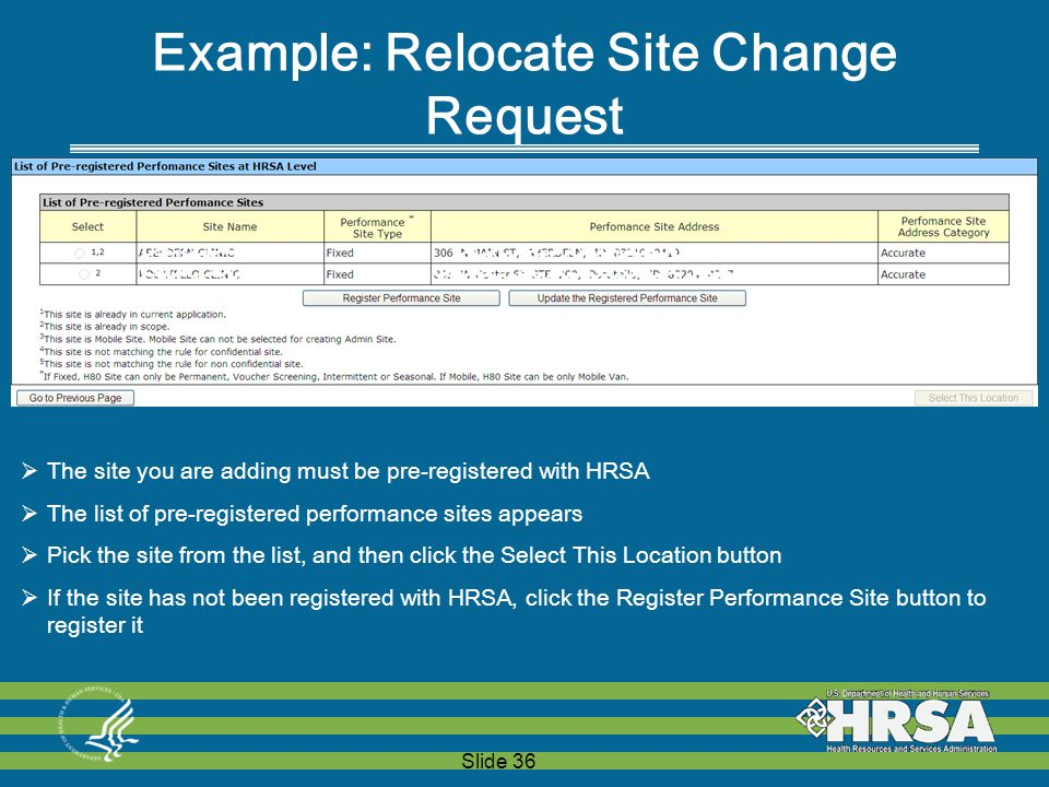 Slide 36 Example: Relocate Site Change Request  The site you are adding must be pre-registered with HRSA  The list of pre-registered performance sites appears  Pick the site from the list, and then click the Select This Location button  If the site has not been registered with HRSA, click the Register Performance Site button to register it