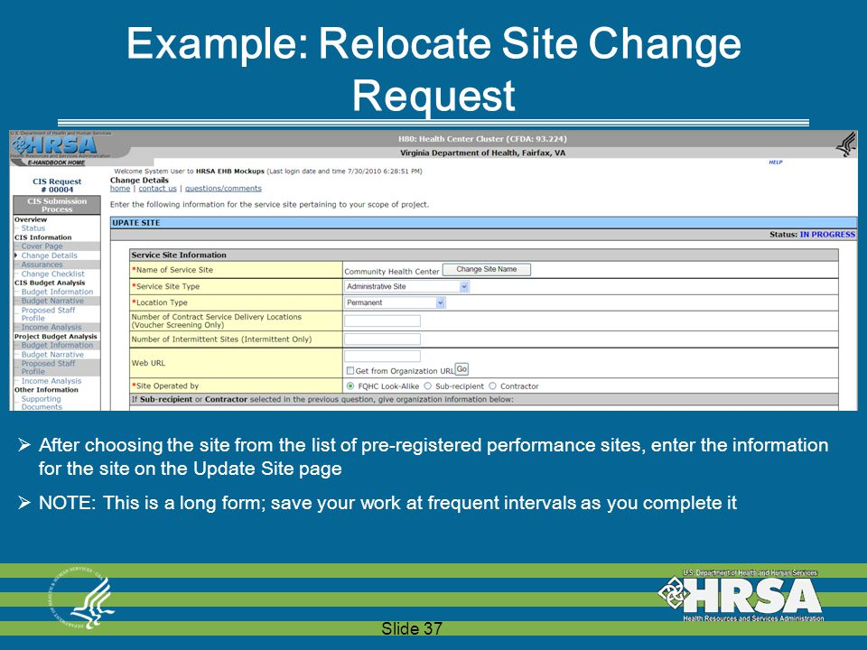 Slide 37 Example: Relocate Site Change Request  After choosing the site from the list of pre-registered performance sites, enter the information for the site on the Update Site page  NOTE: This is a long form; save your work at frequent intervals as you complete it