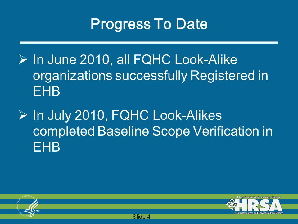 Slide 4 Progress To Date  In June 2010, all FQHC Look-Alike organizations successfully Registered in EHB  In July 2010, FQHC Look-Alikes completed Baseline Scope Verification in EHB