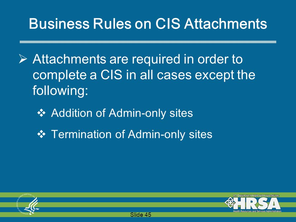 Slide 45 Business Rules on CIS Attachments  Attachments are required in order to complete a CIS in all cases except the following:  Addition of Admin-only sites  Termination of Admin-only sites