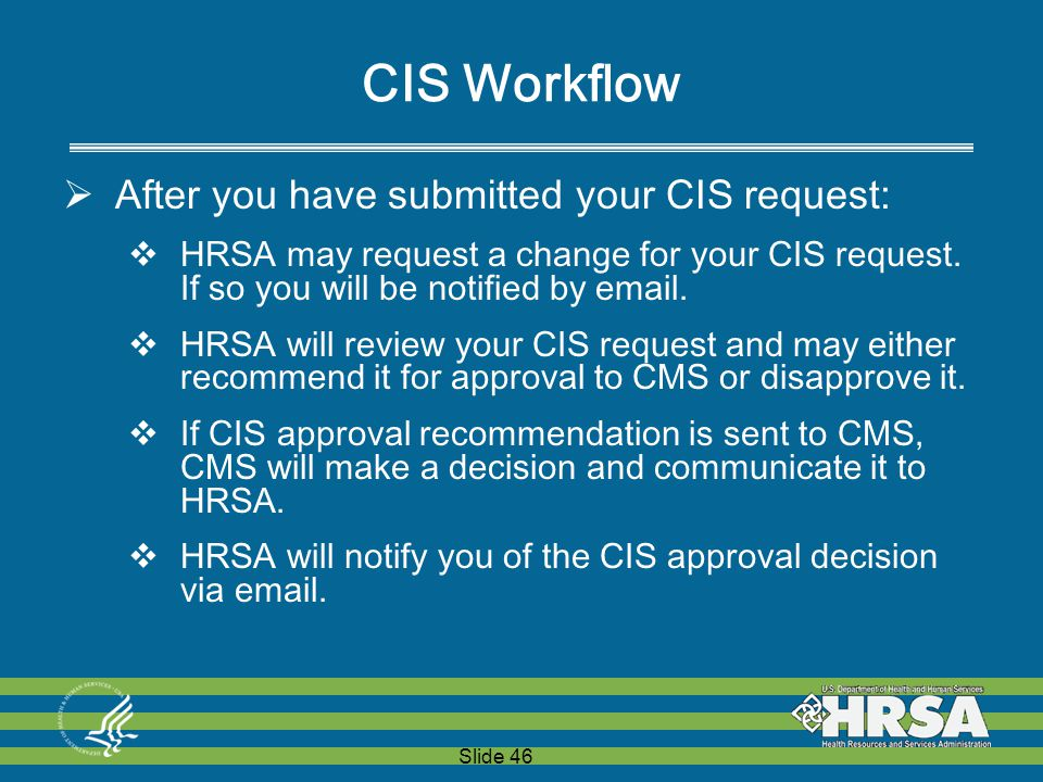 Slide 46 CIS Workflow  After you have submitted your CIS request:  HRSA may request a change for your CIS request.