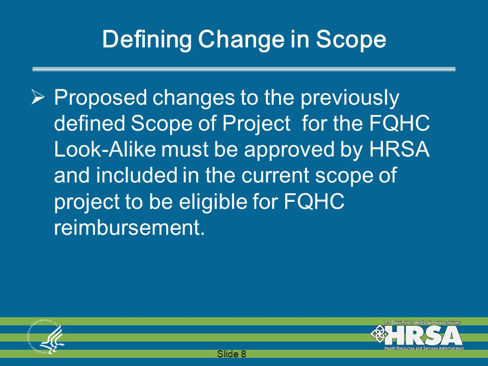 Slide 8 Defining Change in Scope  Proposed changes to the previously defined Scope of Project for the FQHC Look-Alike must be approved by HRSA and included in the current scope of project to be eligible for FQHC reimbursement.