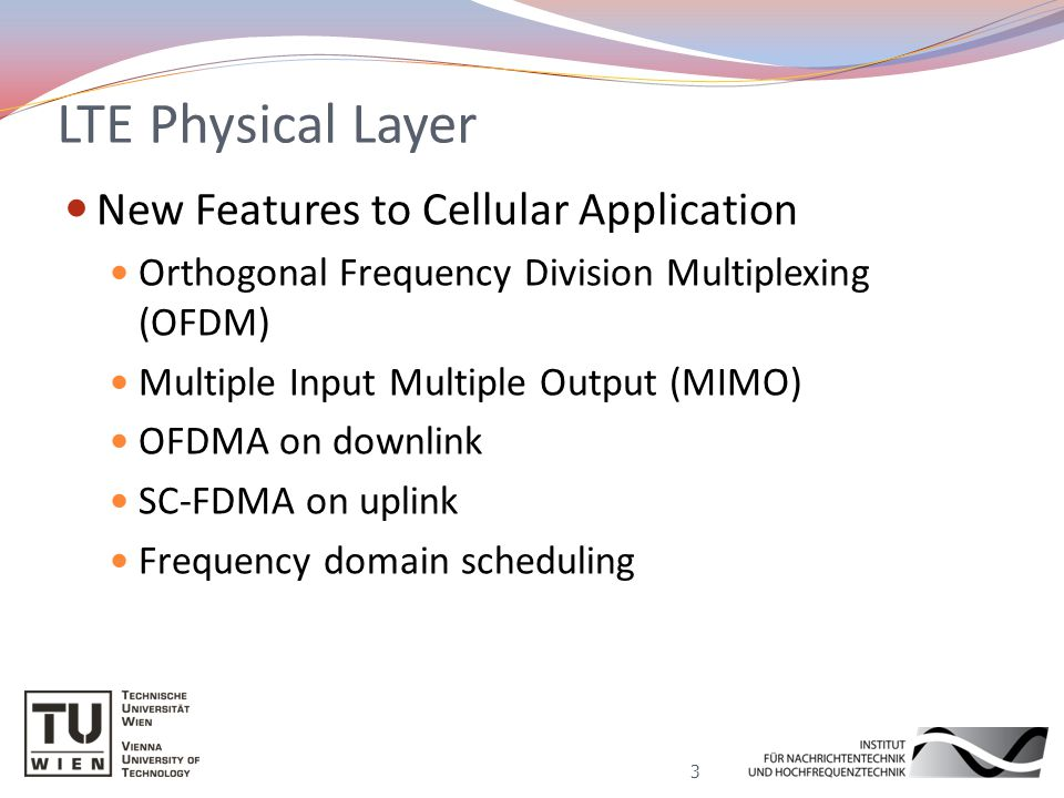 LTE Physical Layer New Features to Cellular Application Orthogonal Frequency Division Multiplexing (OFDM) Multiple Input Multiple Output (MIMO) OFDMA on downlink SC-FDMA on uplink Frequency domain scheduling 3